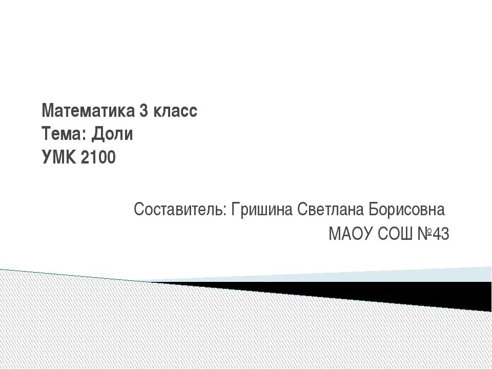 Математика 3 класс Тема: Доли УМК 2100 Составитель: Гришина Светлана Борисовн...