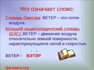 Что означает слово: Словарь Ожегова: ВЕТЕР – это поток воздуха. Большой энцик
