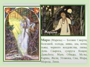 Мара (Марена;— Богиня Смерти, болезней, холода, зимы, зла, ночи, тьмы, черног