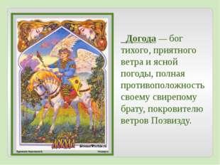 Догода— бог тихого, приятного ветра и ясной погоды, полная противоположност