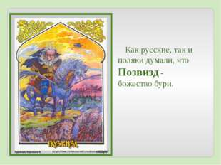 Как русские, так и поляки думали, что Позвизд - божество бури.