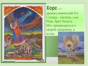 Хорс— древнеславянский бог Солнца - светила, сын Рода, брат Велеса. Мог прев