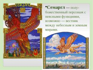 Семаргл— полу-божественный персонаж с неясными функциями, возможно— вестник