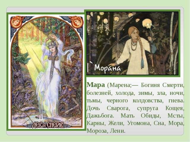 Мара (Марена;— Богиня Смерти, болезней, холода, зимы, зла, ночи, тьмы, черног...