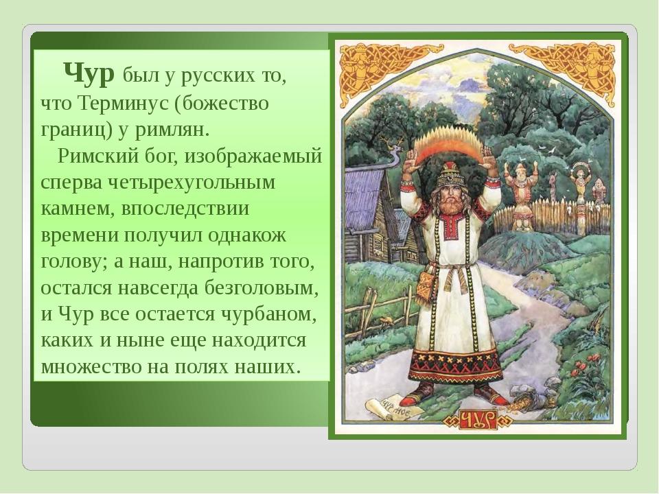 Чур был у русских то, что Терминус (божество границ) у римлян. Римский бог,...