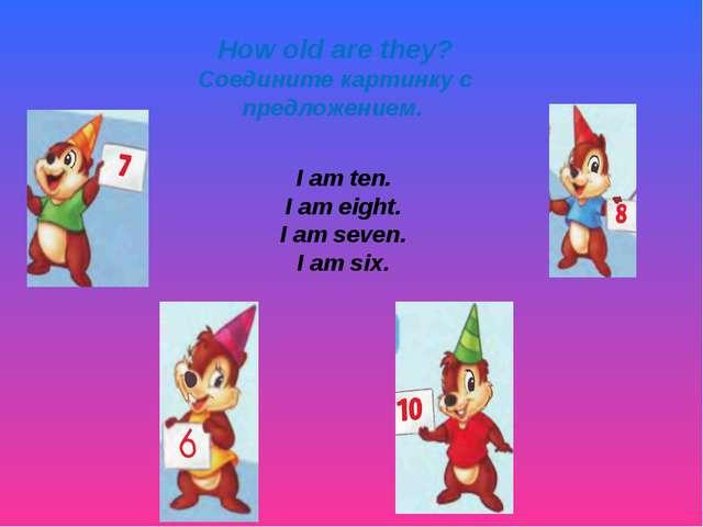 How old are they? Соедините картинку с предложением. I am ten. I am eight. I...