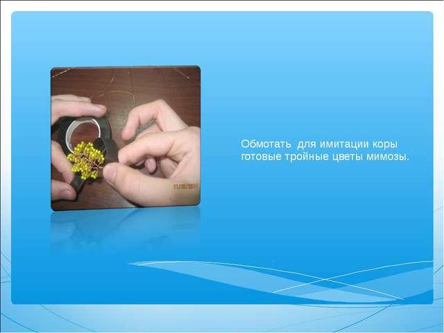 Обмотать для имитации коры готовые тройные цветы мимозы.