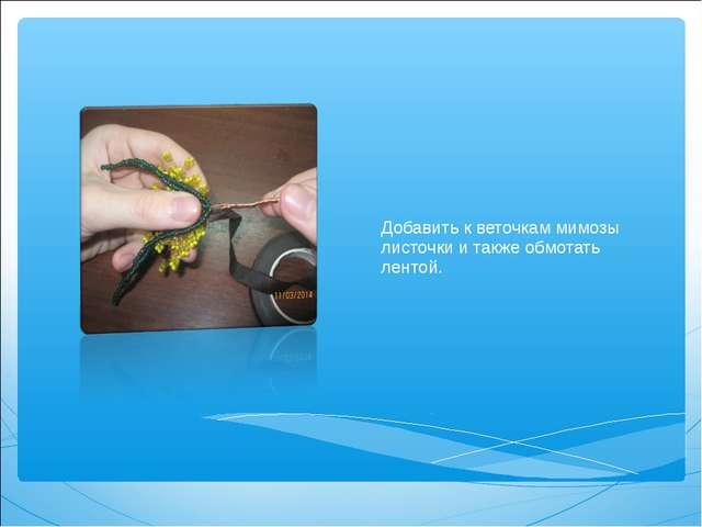 Добавить к веточкам мимозы листочки и также обмотать лентой.