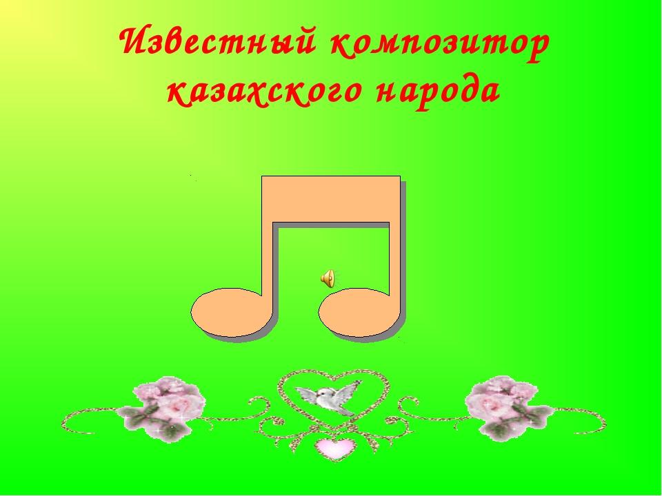 Известный композитор казахского народа