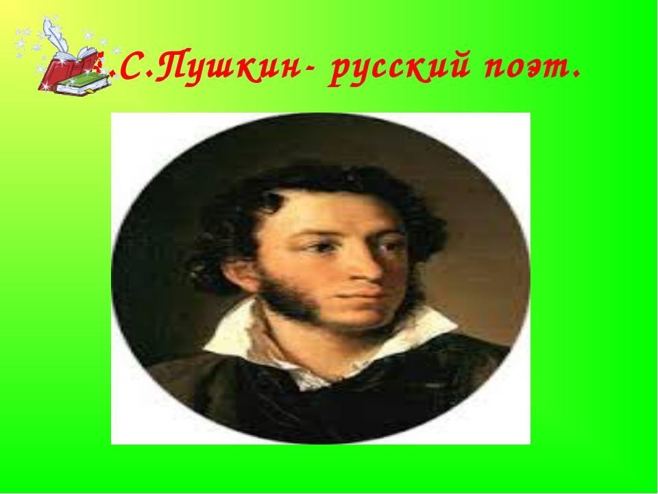 А.С.Пушкин- русский поэт.
