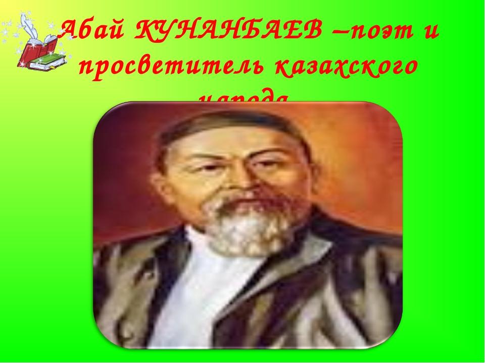 Абай КУНАНБАЕВ –поэт и просветитель казахского народа.