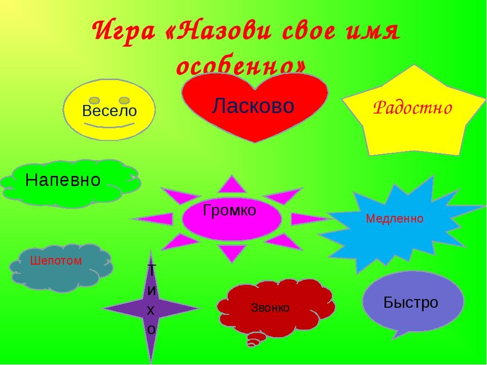 Игра «Назови свое имя особенно»      Радостно Ласково Медленно Гром...