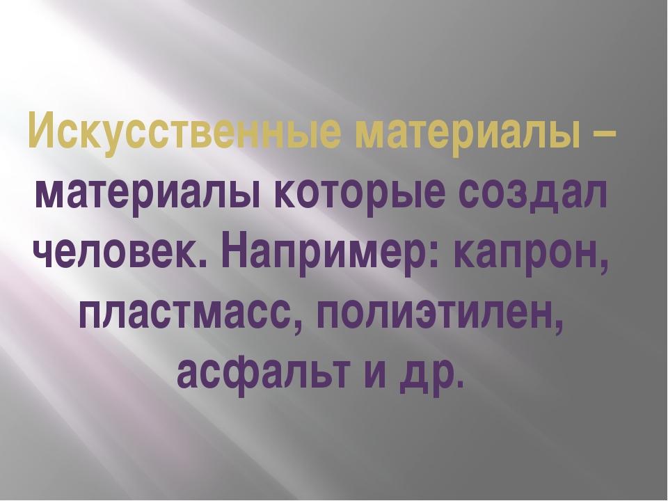 Искусственные материалы – материалы которые создал человек. Например: капрон,...