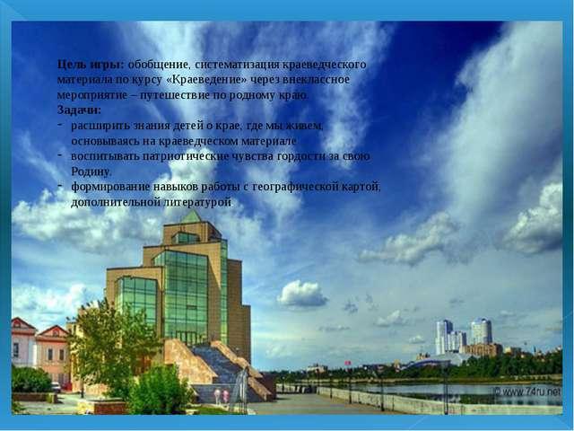 Цель игры: обобщение, систематизация краеведческого материала по курсу «Краев...
