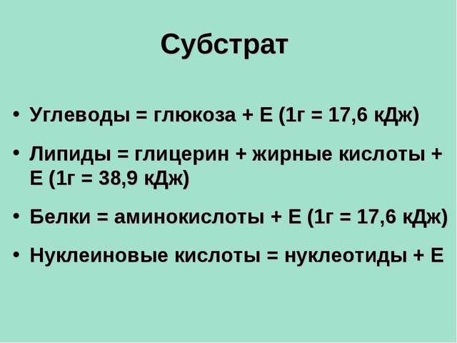 Субстрат Углеводы = глюкоза + Е (1г = 17,6 кДж) Липиды = глицерин + жирные ки...