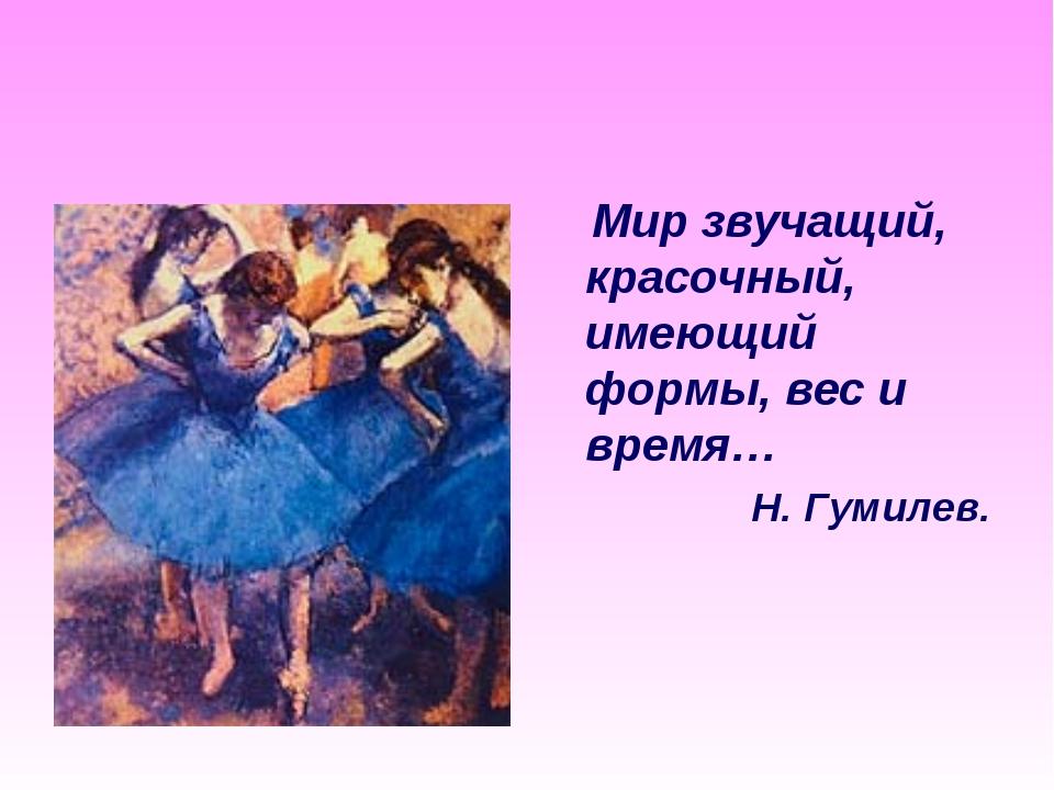 Мир звучащий, красочный, имеющий формы, вес и время… Н. Гумилев.
