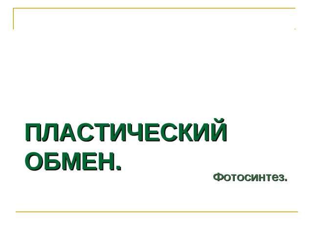 ПЛАСТИЧЕСКИЙ ОБМЕН. Фотосинтез.