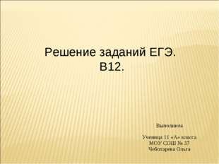Выполнила Ученица 11 «А» класса МОУ СОШ № 37 Чеботарева Ольга Решение заданий