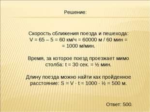 Скорость сближения поезда и пешехода: V = 65 – 5 = 60 км/ч = 60000 м / 60 мин