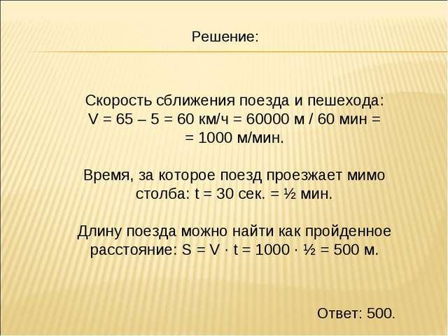 Скорость сближения поезда и пешехода: V = 65 – 5 = 60 км/ч = 60000 м / 60 мин...