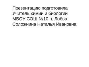 Презентацию подготовила Учитель химии и биологии МБОУ СОШ №10 п. Лобва Соложн