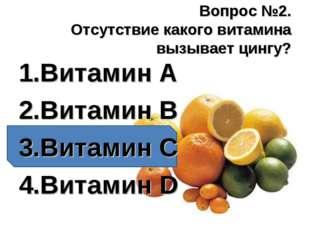Вопрос №2. Отсутствие какого витамина вызывает цингу? Витамин А Витамин В Вит