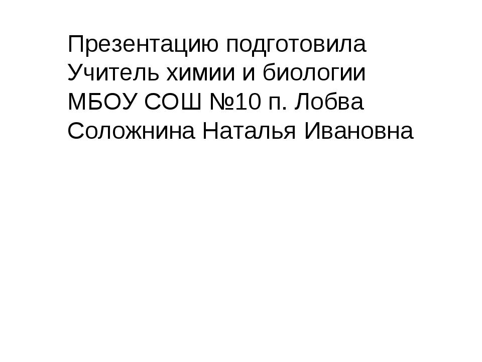 Презентацию подготовила Учитель химии и биологии МБОУ СОШ №10 п. Лобва Соложн...