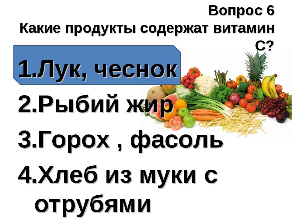 Вопрос 6 Какие продукты содержат витамин С? Лук, чеснок Рыбий жир Горох , фас...