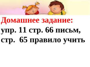 Домашнее задание: упр. 11 стр. 66 письм, стр. 65 правило учить