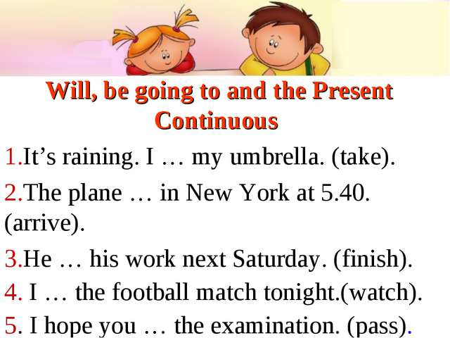 Will, be going to and the Present Continuous It's raining. I … my umbrella. (...