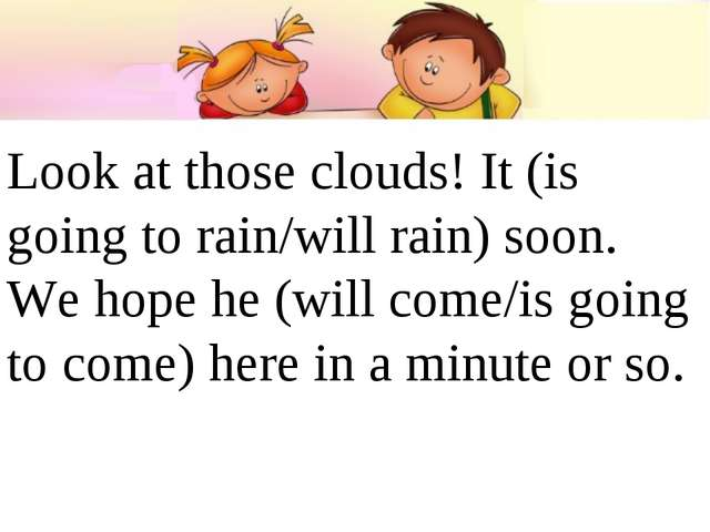 Look at those clouds! It (is going to rain/will rain) soon. We hope he (will...