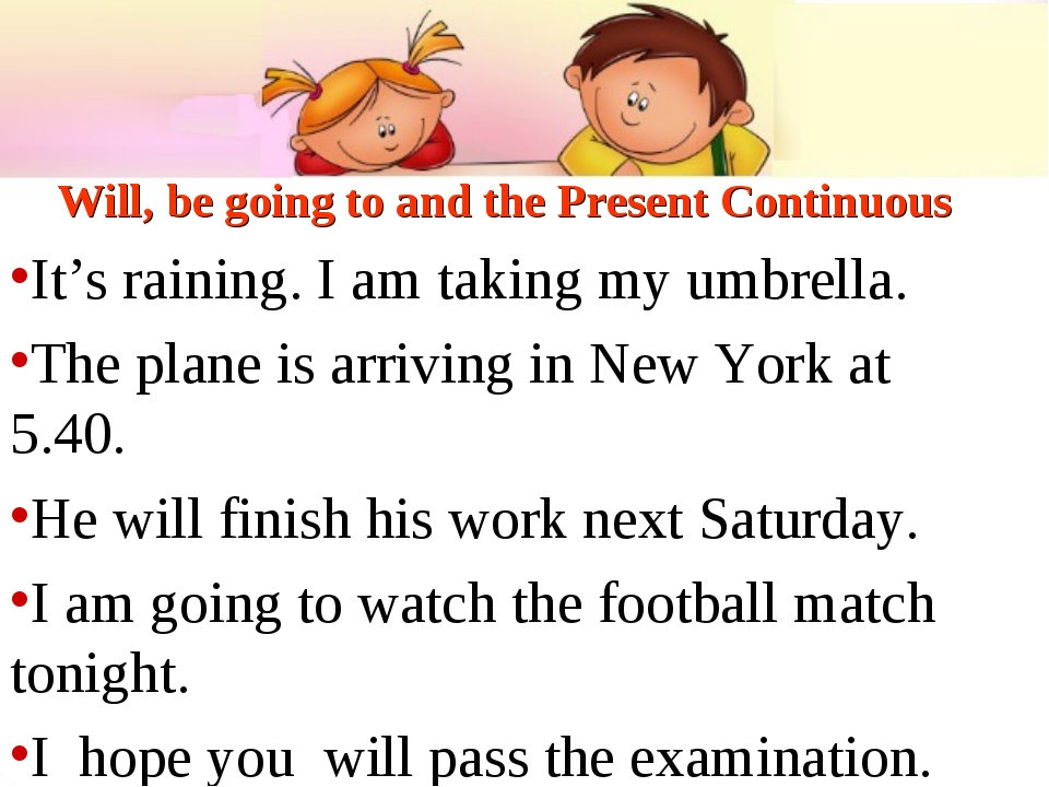 Will, be going to and the Present Continuous It's raining. I am taking my umb...