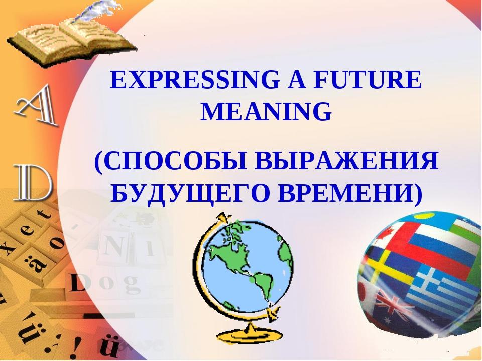 EXPRESSING A FUTURE MEANING (СПОСОБЫ ВЫРАЖЕНИЯ БУДУЩЕГО ВРЕМЕНИ)