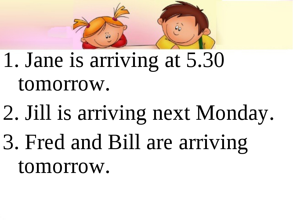 1. Jane is arriving at 5.30 tomorrow. 2. Jill is arriving next Monday. 3. Fre...