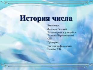 История числа Выполнил: Федосов Евгений Владимирович, учащийся 7 класса Черво