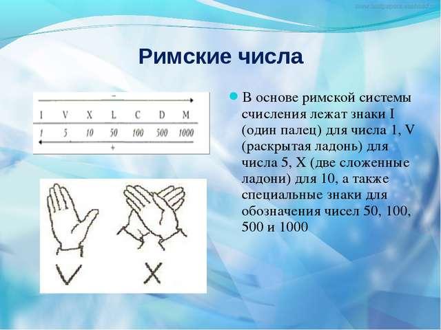 Римские числа В основе римской системы счисления лежат знаки I (один палец) д...