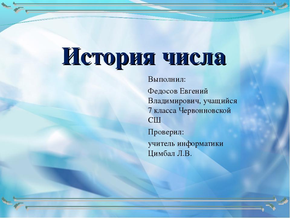 История числа Выполнил: Федосов Евгений Владимирович, учащийся 7 класса Черво...