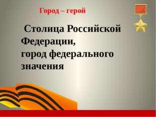 Город – герой Столица Российской Федерации, городфедерального значения