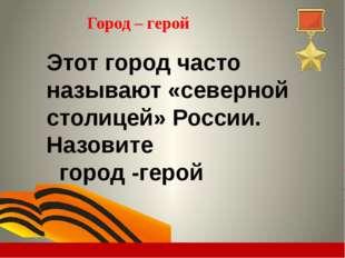 Город – герой Этот город часто называют «северной столицей» России. Назовите