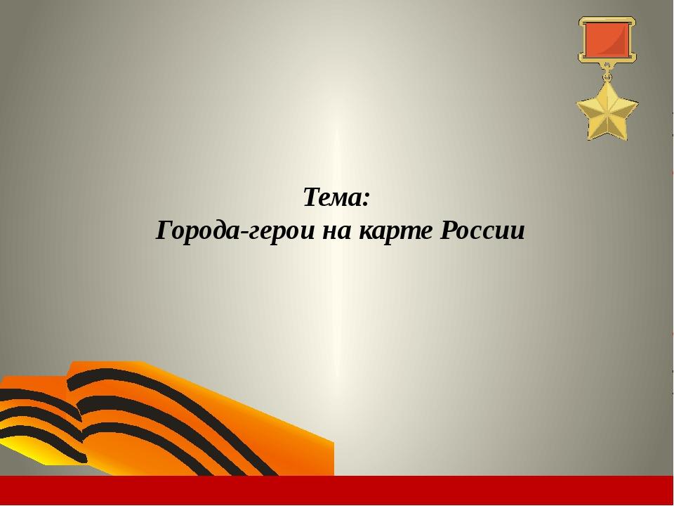 Тема: Города-герои на карте России
