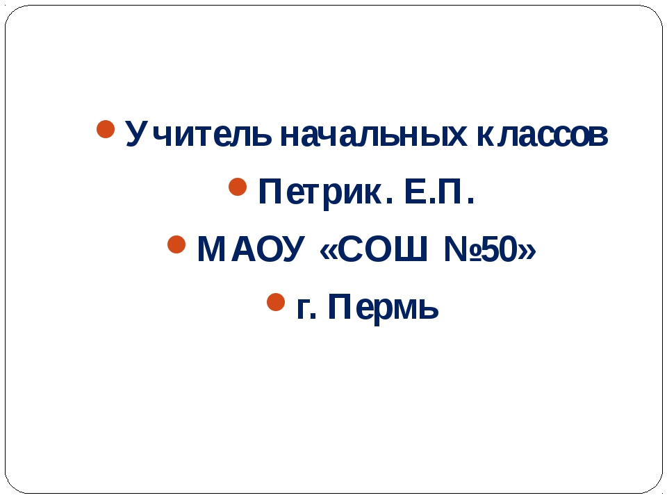 Учитель начальных классов Петрик. Е.П. МАОУ «СОШ №50» г. Пермь