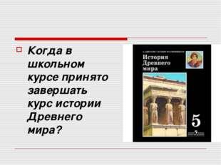 Когда в школьном курсе принято завершать курс истории Древнего мира?