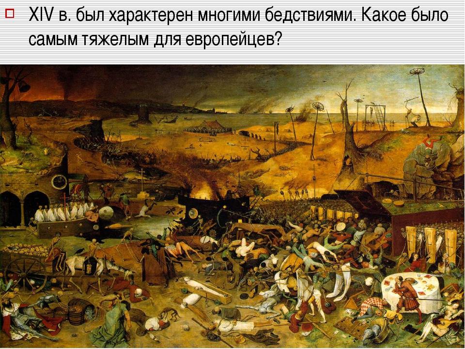 XIV в. был характерен многими бедствиями. Какое было самым тяжелым для европе...