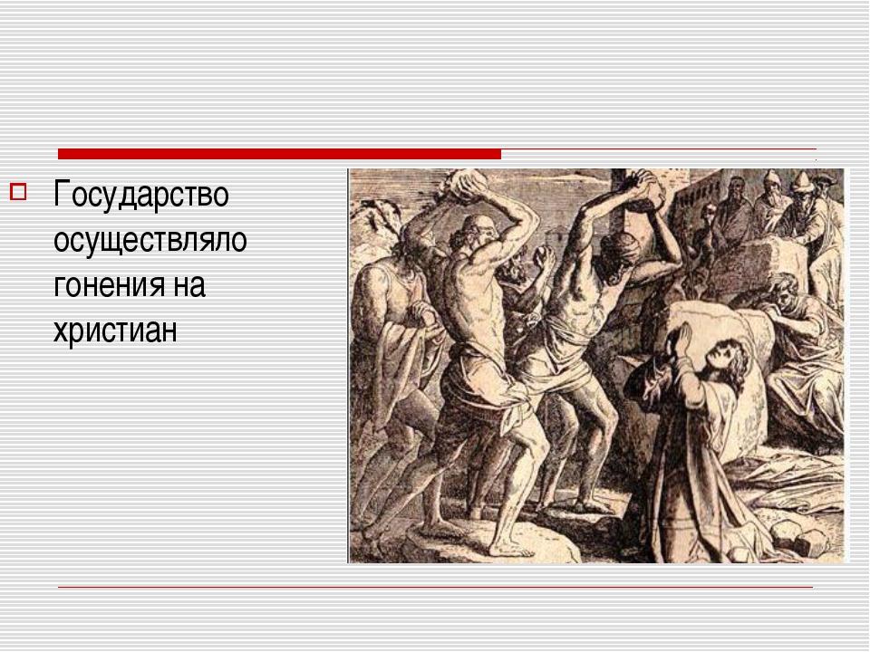 Государство осуществляло гонения на христиан