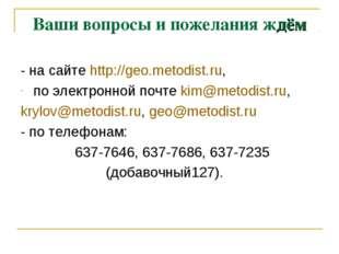 Ваши вопросы и пожелания ждём - на сайте http://geo.metodist.ru, по электронн