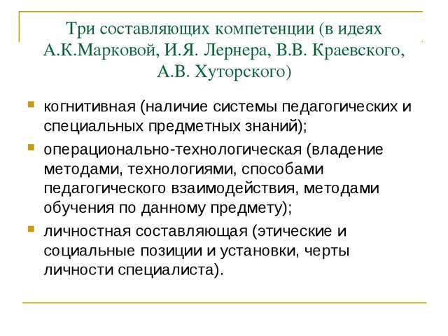 Три составляющих компетенции (в идеях А.К.Марковой, И.Я. Лернера, В.В. Краевс...