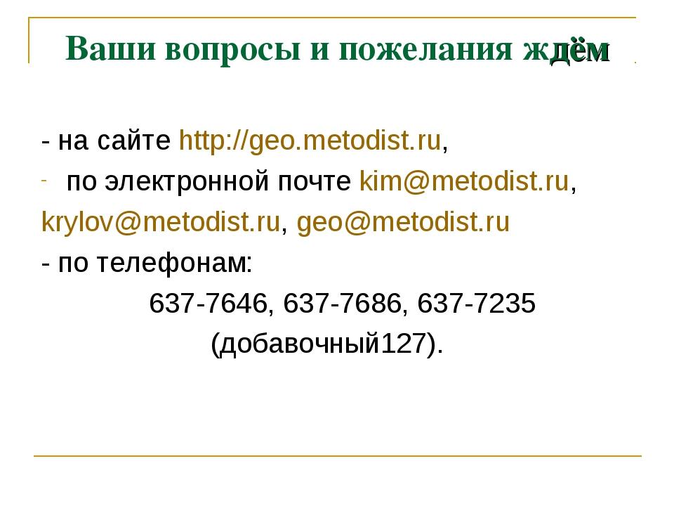 Ваши вопросы и пожелания ждём - на сайте http://geo.metodist.ru, по электронн...