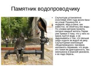 Памятник водопроводчику Скульптура установлена 2сентября 2000 года возле бани