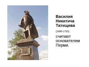 Василия Никитича Татищева (1686-1750), считают основателем Перми.