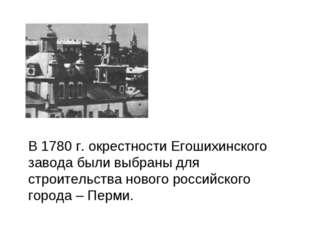 В 1780 г. окрестности Егошихинского завода были выбраны для строительства но